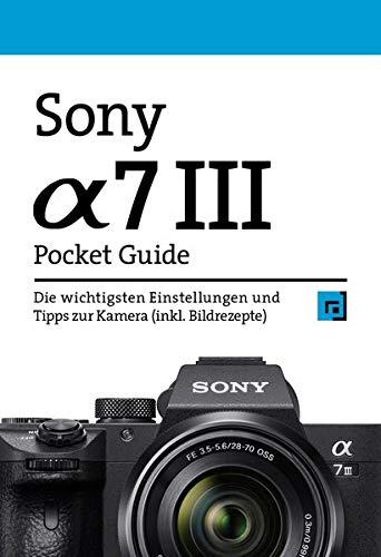 Sony Alpha 7 III Pocket Guide: Die wichtigsten Einstellungen und Tipps zur Kamera (inkl. Bildrezepte)
