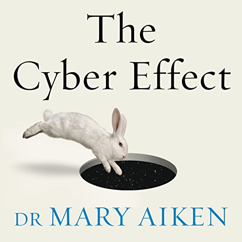 The Cyber Effect: A Pioneering Cyberpsychologist Explains How Human Behaviour Changes Online - Mary Aiken - Unabridged