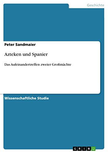 Azteken und Spanier: Das Aufeinandertreffen zweier Großmächte (German Edition)