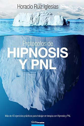 Protocolos de Hipnosis y PNL: Más de 40 ejercicios prácticos para trabajar en terapia con Hipnosis y Programación NeuroLingüística (PNL) por Horacio Ruiz Iglesias