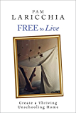 Free to Live: Create a Thriving Unschooling Home (Living Joyfully with Unschooling Book 2) (English Edition)