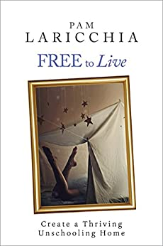 Free to Live: Create a Thriving Unschooling Home (Living Joyfully with Unschooling Book 2) (English Edition) par [Laricchia, Pam]