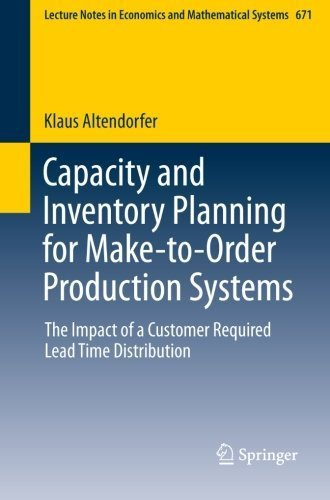 Capacity and Inventory Planning for Make-to-Order Production Systems: The Impact of a Customer Required Lead Time Distribution (Lecture Notes in Economics and Mathematical Systems) by Klaus Altendorfer (2013-07-31)