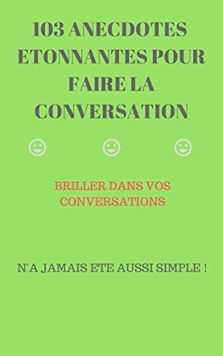 103 ANECDOTES ETONNANTES POUR FAIRE LA CONVERSATION: BRILLER DANS VOS CONVERSATION N'A JAMAIS ETE AUSSI FACILE par yuva mehdi