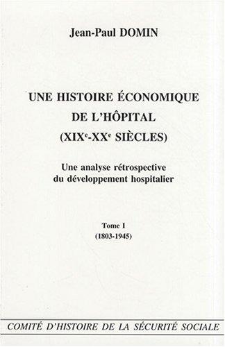 Une histoire économique de l'hôpital (XIXe - XXe siècles) Une analyse rétrospective du développement hospitalier - Tome I (1803-1945)