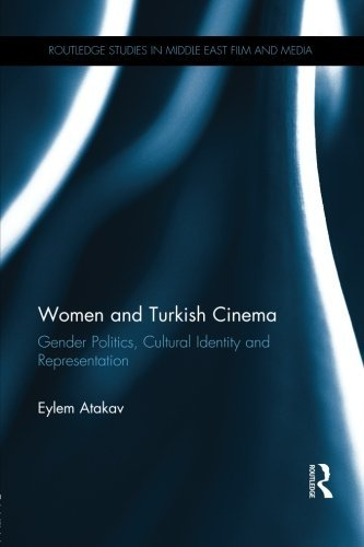 Women and Turkish Cinema: Gender Politics, Cultural Identity and Representation (Routledge Studies in Middle East Film and Media) por Eylem Atakav