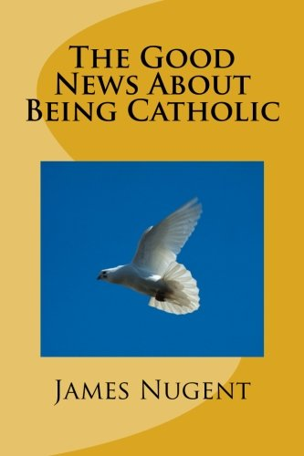 The Good News About Being Catholic por James Nugent