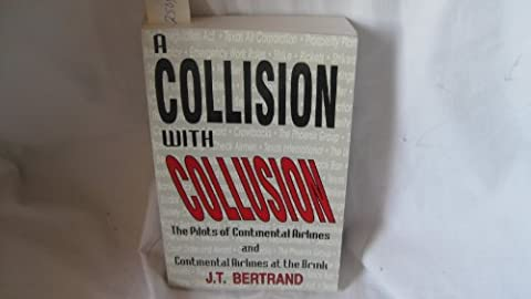 A Collision with Collusion: A journal, 1983-1987 : The Pilots of Continental Airlines and Continental Airlines at the Brink by J. T. Bertrand