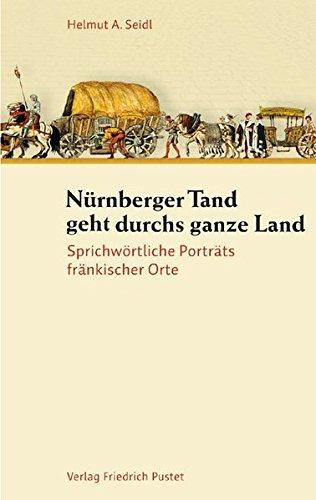 Nürnberger Tand geht durchs ganze Land: Sprichwörtliche Porträts fränkischer Orte (Bayerische Geschichte)