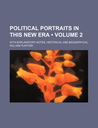 Political Portraits in this New Era (Volume 2); with explanatory Notes, historical and biographical