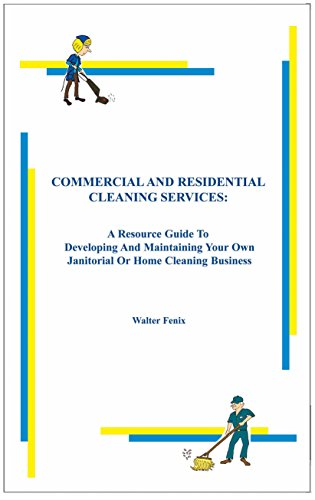 Commercial and Residential Cleaning Services: A Resource Guide To Developing And Maintaining Your Own Janitorial Or Home Cleaning Business (English Edition)