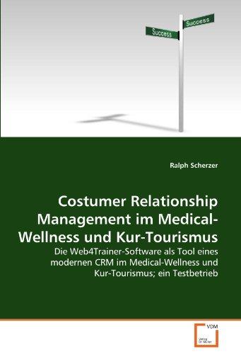 Costumer Relationship Management im Medical-Wellness und Kur-Tourismus: Die Web4Trainer-Software als Tool eines modernen CRM im Medical-Wellness und Kur-Tourismus; ein Testbetrieb