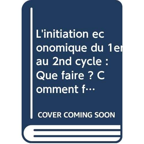 L'initiation économique du 1er au 2nd cycle : Que faire ? Comment faire ?