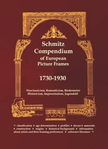 Schmitz Compendium of European Picture Frames 1730-1930: Neoclassicism, Romanticism, Biedermeier,...