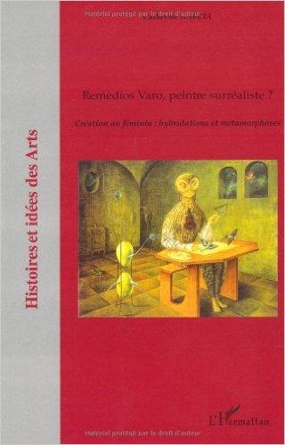 Remedios Varo, peintre surréaliste ? : Création au féminin : hybridations et métamorphoses de Catherine Garcia ( 20 septembre 2007 )
