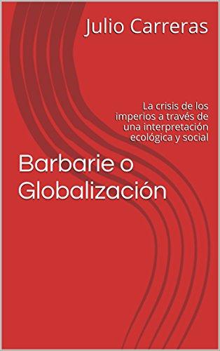 Barbarie o Globalización: La crisis de los imperios a través de una interpretación ecológica y social por Julio Carreras