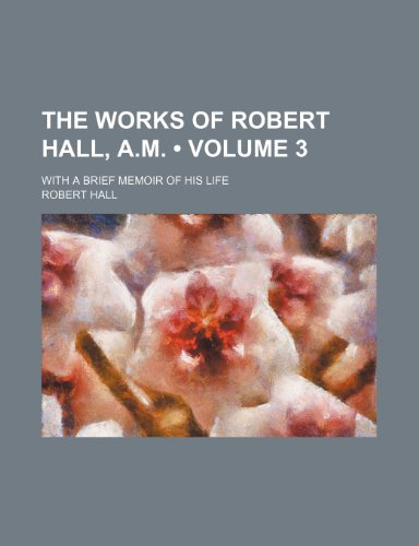 The Works of Robert Hall, A.m. (Volume 3 ); With a Brief Memoir of His Life
