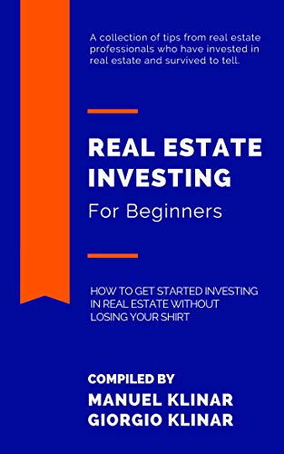 REAL ESTATE INVESTING FOR BEGINNERS: HOW TO GET STARTED INVESTING IN REAL ESTATE WITHOUT LOSING YOUR SHIRT (English Edition)