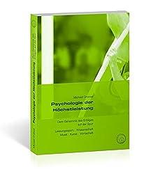 Psychologie der Höchstleistung: Dem Geheimnis des Erfolges auf der Spur - Leistungssport, Wissenschaft, Musik, Kunst, Wirtschaft