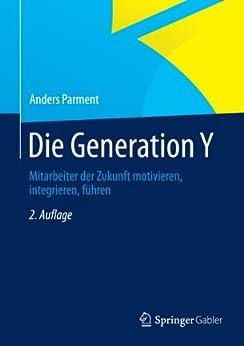 Die Generation Y: Mitarbeiter der Zukunft motivieren, integrieren, führen von [Parment, Anders]