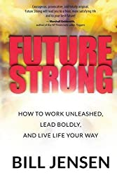 Future Strong: How to Work Unleashed, Lead Boldly, and Live Life Your Way by Bill Jensen (2015-10-15)