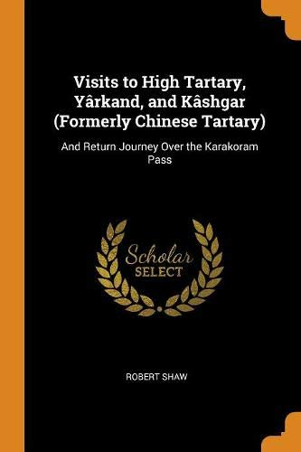 Visits to High Tartary, Yârkand, and Kâshgar (Formerly Chinese Tartary): And Return Journey Over the Karakoram Pass por Robert Shaw