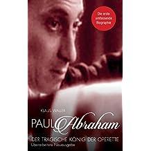 Paul Abraham. Der tragische König der Operette: Eine Biographie. Zweite, überarbeitete Auflage