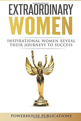 Extraordinary Women: Inspirational Women Reveal Their Journeys to Success