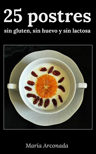 25 postres sin gluten, sin huevo y sin lactosa por María Arconada Ballesteros