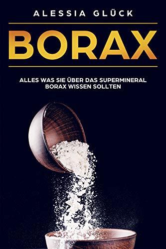 Borax: Alles was Sie über das Supermineral Borax wissen sollten. Arthrose/ Osteoporose/Homöopathie/Borax im Haushalt/Borax in der Medizin -