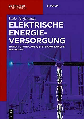 Lutz Hofmann: Elektrische Energieversorgung: Elektrische Energieversorgung: Grundlagen, Systemaufbau und Methoden (De Gruyter Studium)
