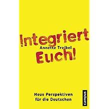 Integriert Euch!: Plädoyer für ein selbstbewusstes Einwanderungsland