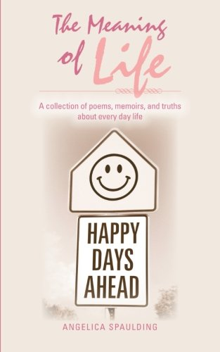 The Meaning of Life: A Collection of Poems, Memoirs, and Truths about Every Day Life