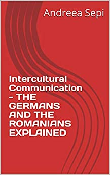 Intercultural Communication - THE GERMANS AND THE ROMANIANS EXPLAINED by [Sepi, Andreea]