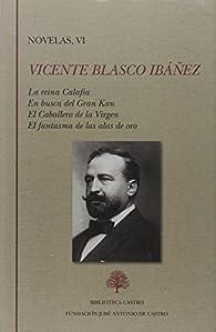 Novelas: La reina Calafia. En busca del Gran Kan. El Caballero de la Virgen. El fantasma de las alas de or: 6 par Vicente Blasco Ibáñez