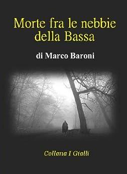 Morte fra le nebbie della Bassa (I Gialli Vol. 4) di [Baroni, Marco]