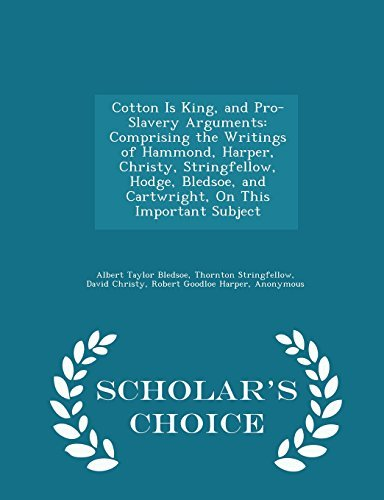 Cotton Is King, and Pro-Slavery Arguments: Comprising the Writings of Hammond, Harper, Christy, Stringfellow, Hodge, Bledsoe, and Cartwright, On This Important Subject - Scholar's Choice Edition by Albert Taylor Bledsoe (2015-02-12)