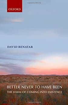 Better Never to Have Been: The Harm of Coming into Existence by [Benatar, David]