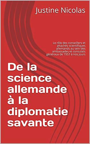 De la science allemande à la diplomatie savante: Le rôle des conseillers et attachés scientifiques allemands au sein des ambassades et consulats généraux de 1957 à nos jours