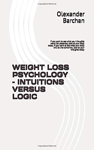 WEIGHT LOSS PSYCHOLOGY -  INTUITIONS VERSUS LOGIC: If you want to see what your thoughts were like yesterday, look at your body today. If you want to ... be like tomorrow, look at your thoughts today
