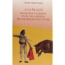 ¡A la plaza!: Recocijos taurinos en el valladolid de los siglos XVII y XVIII (Tauromaquia)