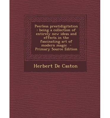 [(Peerless Prestidigitation: Being a Collection of Entirely New Ideas and Effects in the Fascinating Art of Modern Magic - Primary Source Edition)] [Author: Herbert De Caston] published on (February, 2014)