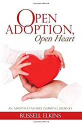Open Adoption, Open Heart: An Adoptive Father's Inspiring Journey by Russell Elkins (2012-05-21)