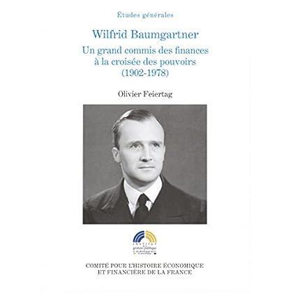 Wilfrid Baumgartner: Un grand commis des finances à la croisée des pouvoirs (1902-1978) (Histoire économique et financière - XIXe-XXe)