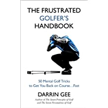 The Frustrated Golfer's Handbook: 50 Mental Golf Tricks to Get You Back on the Golf Course…Fast (English Edition)