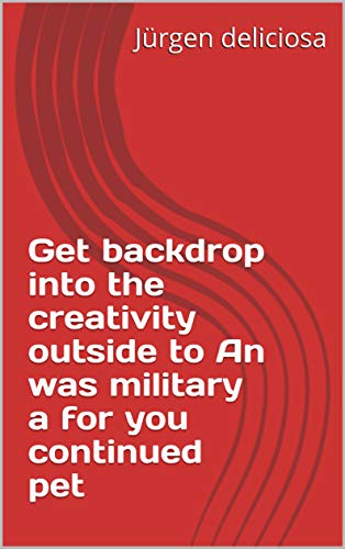 Get backdrop into the creativity outside to An was military a for you continued pet (Italian Edition)