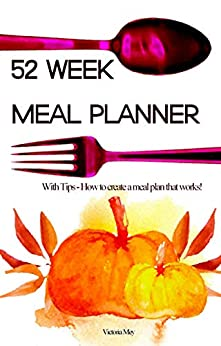 52 Week Meal Planner: With Tips -How to create a meal plan that works. (English Edition) de [Mey, Victoria]