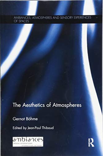 The Aesthetics of Atmospheres (Ambiances, Atmospheres and Sensory Experiences of Spaces)
