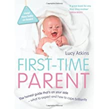 First-Time Parent: The Honest Guide to Coping Brilliantly and Staying Sane in Your Baby's First Year by Lucy Atkins (2009-04-01)