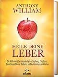 Heile deine Leber: Die Wahrheit über chronische Erschöpfung, Reizdarm, Gewichtsprobleme, Diabetes und Autoimmunkrankheiten - Anthony William